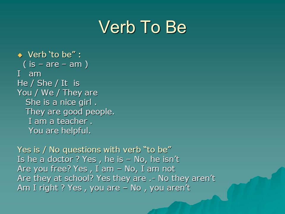 """Verb To Be  Verb 'to be"""" : ( is – are – am ) ( is – are – am ) I am He / She / It is You / We / They are She is a nice girl. She is a nice girl. They"""