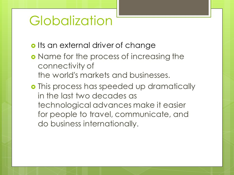 Globalization  Its an external driver of change  Name for the process of increasing the connectivity of the world s markets and businesses.