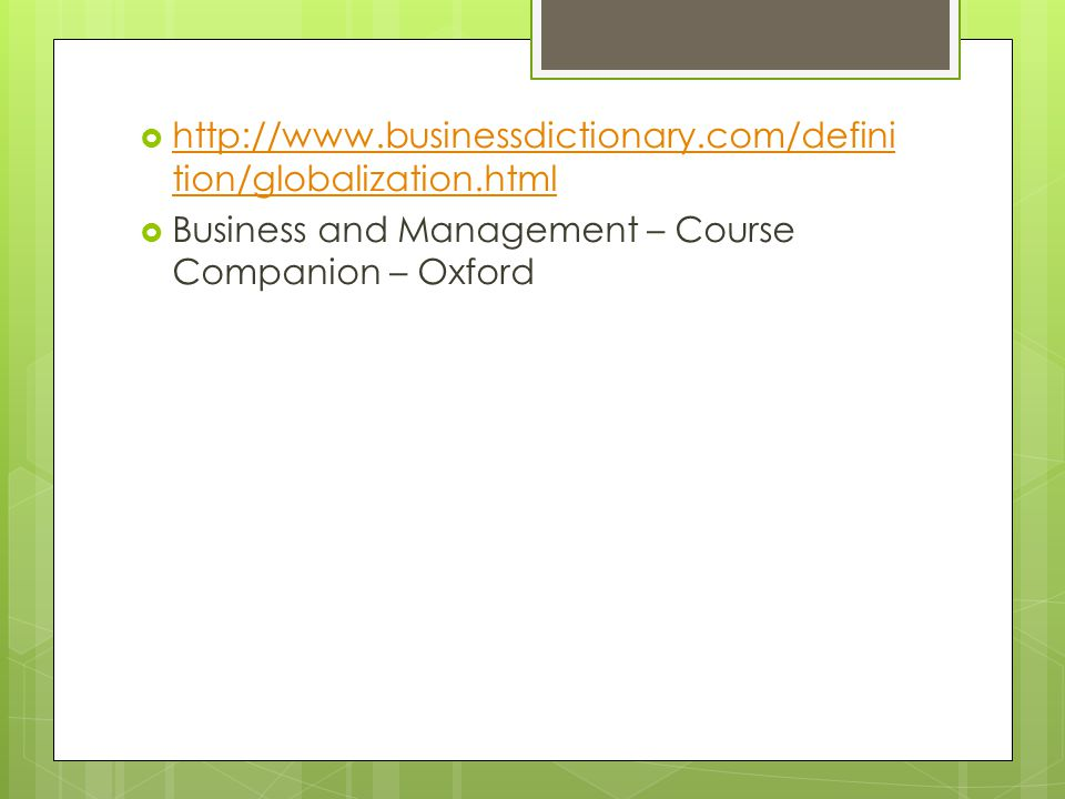  http://www.businessdictionary.com/defini tion/globalization.html http://www.businessdictionary.com/defini tion/globalization.html  Business and Management – Course Companion – Oxford