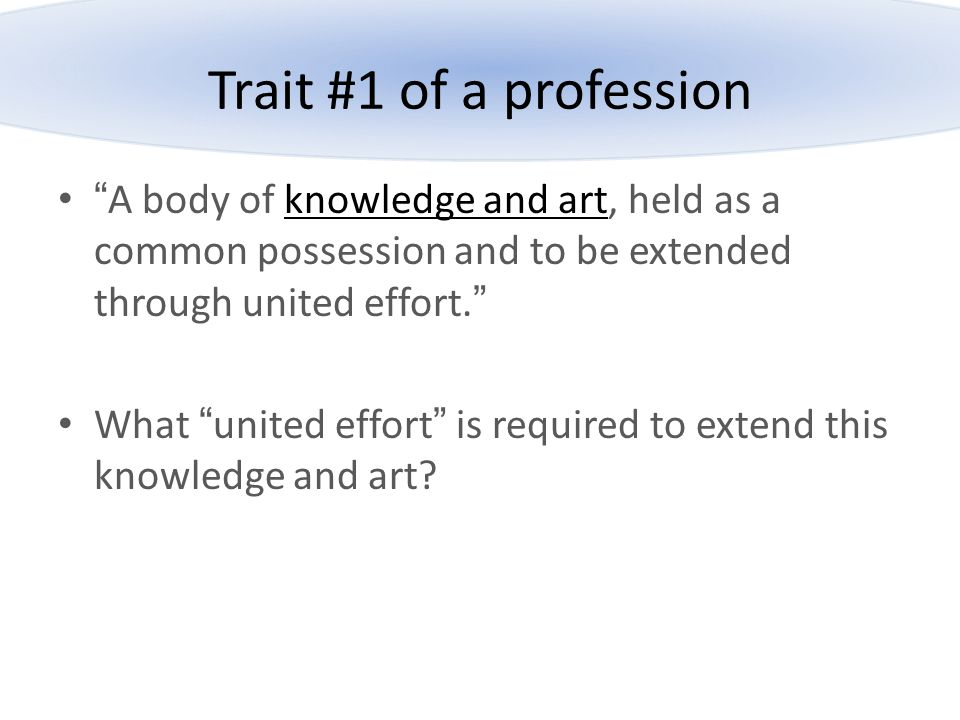 """Trait #1 of a profession """"A body of knowledge and art, held as a common possession and to be extended through united effort."""" What """"united effort"""" is"""