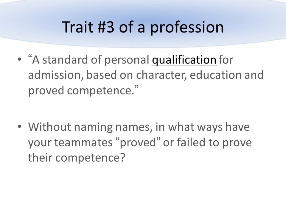 """Trait #3 of a profession """"A standard of personal qualification for admission, based on character, education and proved competence."""" Without naming nam"""