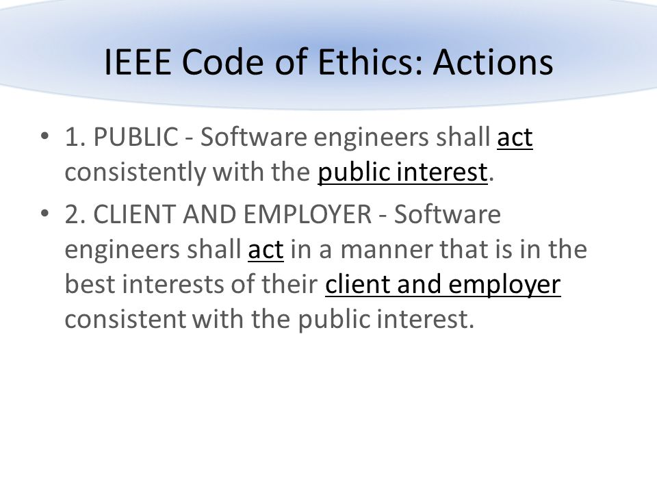 IEEE Code of Ethics: Actions 1. PUBLIC - Software engineers shall act consistently with the public interest. 2. CLIENT AND EMPLOYER - Software enginee