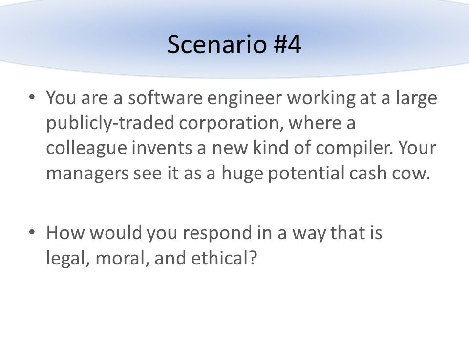 Scenario #4 You are a software engineer working at a large publicly-traded corporation, where a colleague invents a new kind of compiler. Your manager