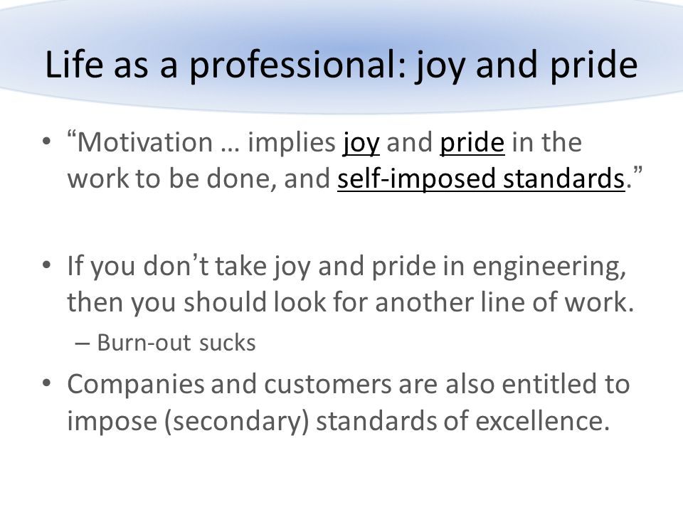 """Life as a professional: joy and pride """"Motivation … implies joy and pride in the work to be done, and self-imposed standards."""" If you don't take joy a"""