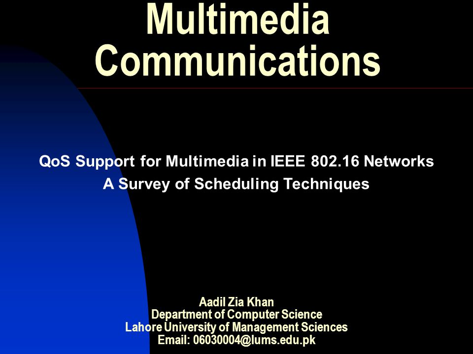 Multimedia Communications QoS Support for Multimedia in IEEE 802.16 Networks A Survey of Scheduling Techniques Aadil Zia Khan Department of Computer Science Lahore University of Management Sciences Email: 06030004@lums.edu.pk
