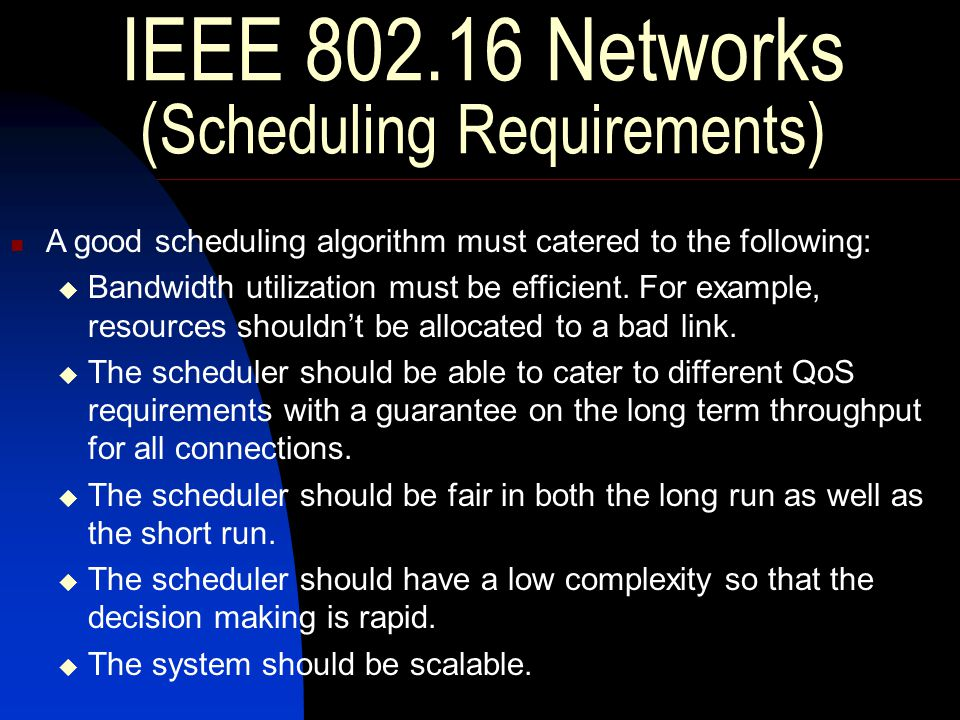 IEEE 802.16 Networks ( Scheduling Requirements ) A good scheduling algorithm must catered to the following:  Bandwidth utilization must be efficient.