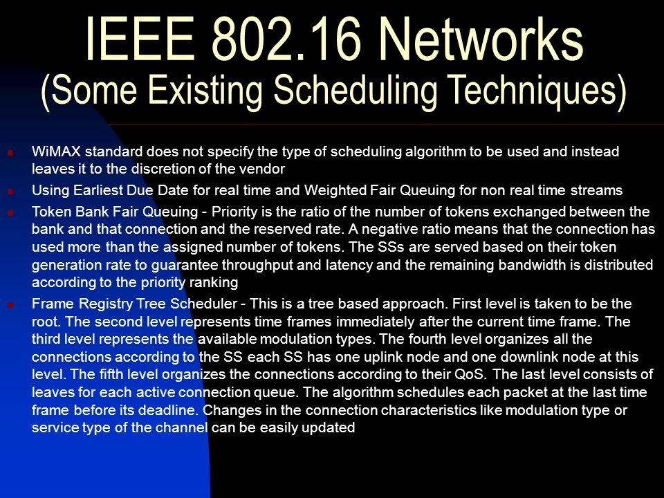 IEEE 802.16 Networks (Some Existing Scheduling Techniques) WiMAX standard does not specify the type of scheduling algorithm to be used and instead leaves it to the discretion of the vendor Using Earliest Due Date for real time and Weighted Fair Queuing for non real time streams Token Bank Fair Queuing - Priority is the ratio of the number of tokens exchanged between the bank and that connection and the reserved rate.