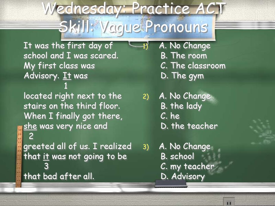 Wednesday: Practice ACT Skill: Vague Pronouns It was the first day of school and I was scared.