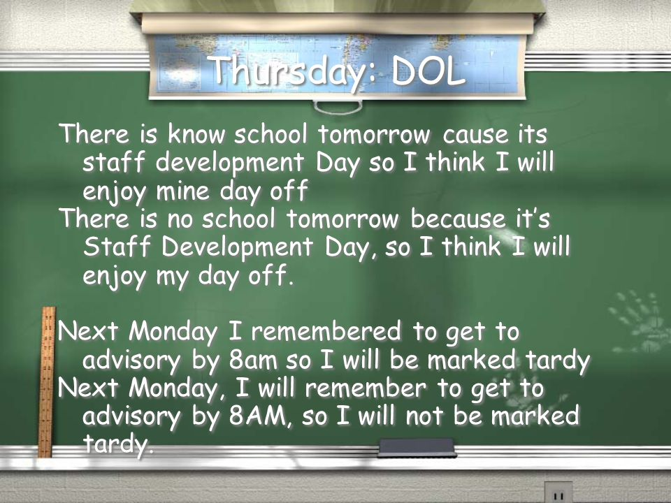 Thursday: DOL There is know school tomorrow cause its staff development Day so I think I will enjoy mine day off There is no school tomorrow because it's Staff Development Day, so I think I will enjoy my day off.