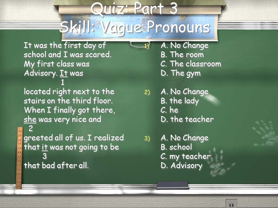 Quiz: Part 3 Skill: Vague Pronouns It was the first day of school and I was scared.