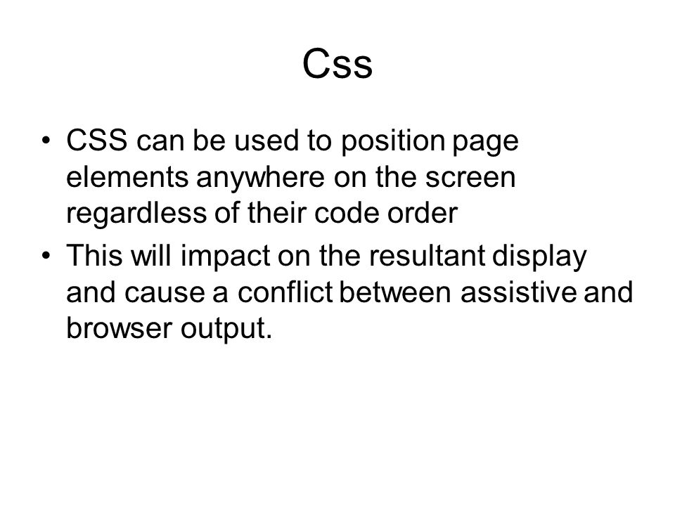 Css CSS can be used to position page elements anywhere on the screen regardless of their code order This will impact on the resultant display and cause a conflict between assistive and browser output.