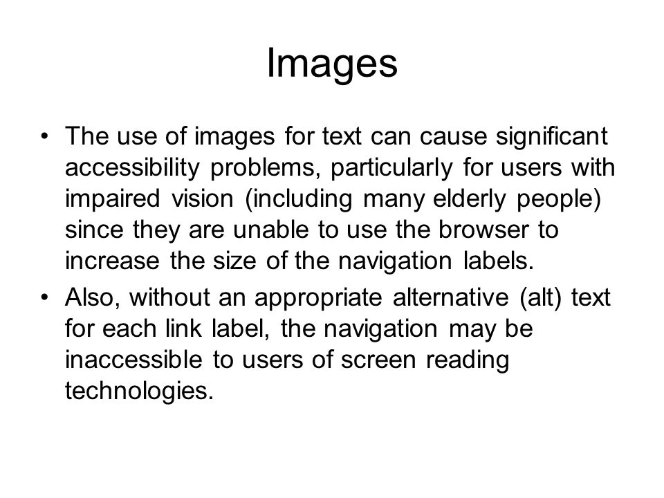 Images The use of images for text can cause significant accessibility problems, particularly for users with impaired vision (including many elderly people) since they are unable to use the browser to increase the size of the navigation labels.