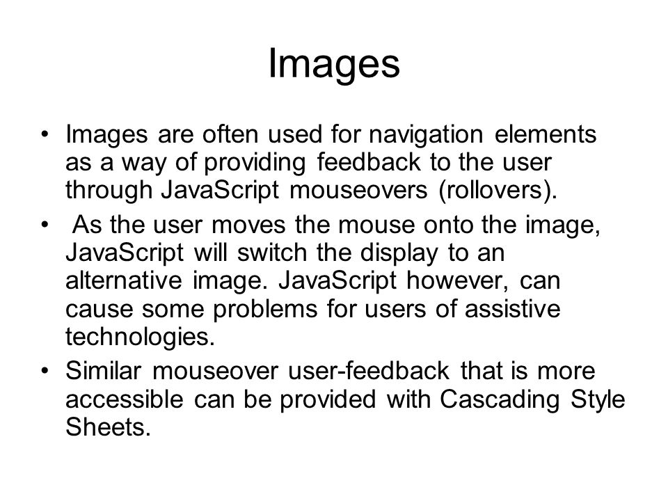 Images Images are often used for navigation elements as a way of providing feedback to the user through JavaScript mouseovers (rollovers).