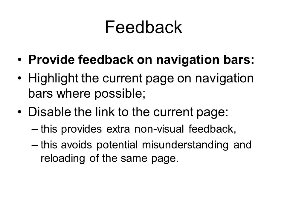 Feedback Provide feedback on navigation bars: Highlight the current page on navigation bars where possible; Disable the link to the current page: –this provides extra non-visual feedback, –this avoids potential misunderstanding and reloading of the same page.