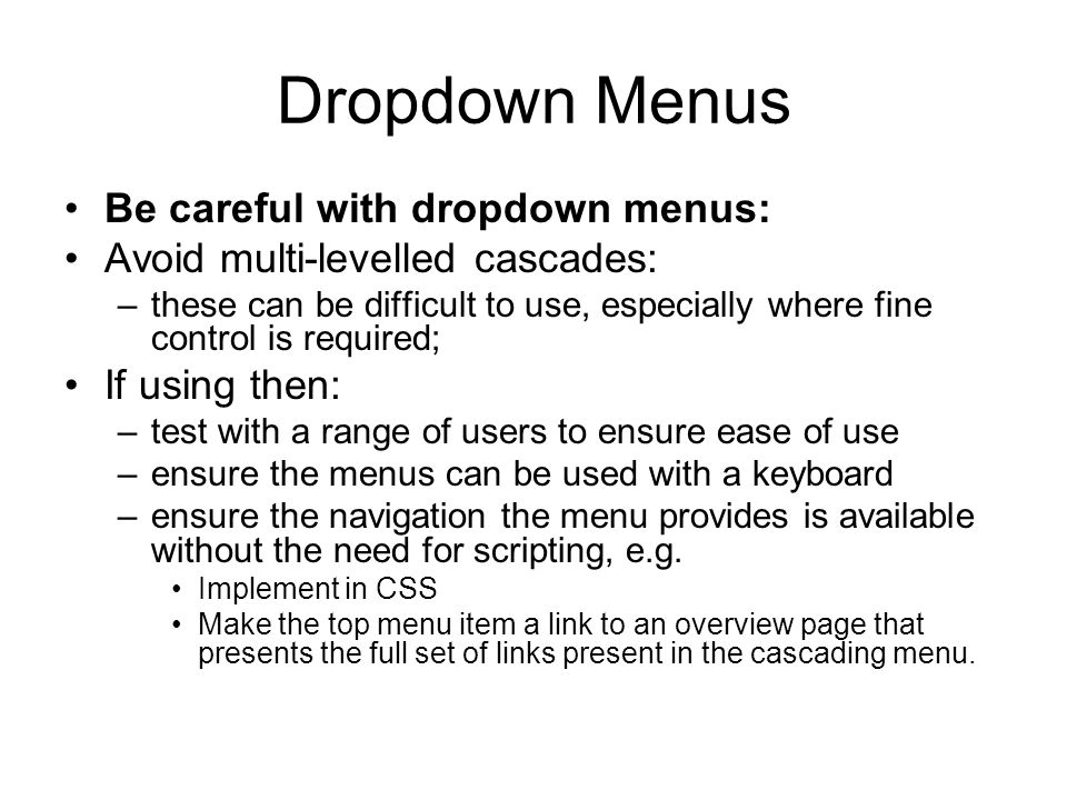 Dropdown Menus Be careful with dropdown menus: Avoid multi-levelled cascades: –these can be difficult to use, especially where fine control is required; If using then: –test with a range of users to ensure ease of use –ensure the menus can be used with a keyboard –ensure the navigation the menu provides is available without the need for scripting, e.g.