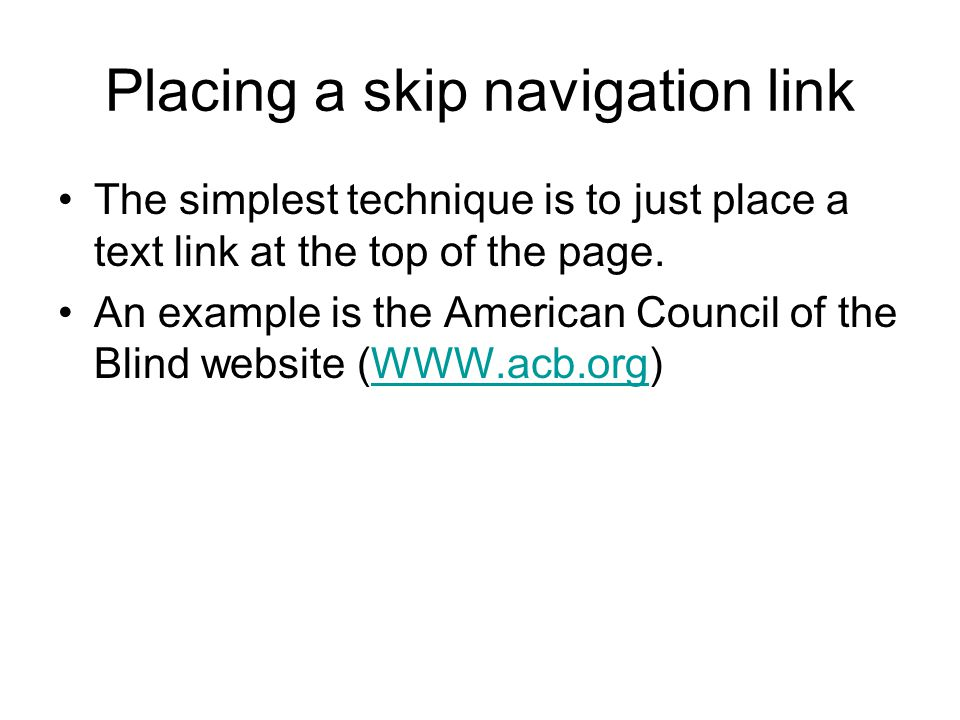Placing a skip navigation link The simplest technique is to just place a text link at the top of the page.