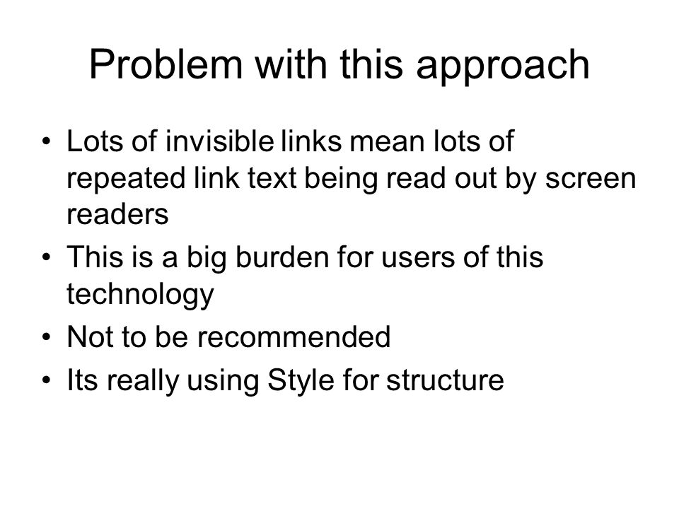 Problem with this approach Lots of invisible links mean lots of repeated link text being read out by screen readers This is a big burden for users of this technology Not to be recommended Its really using Style for structure