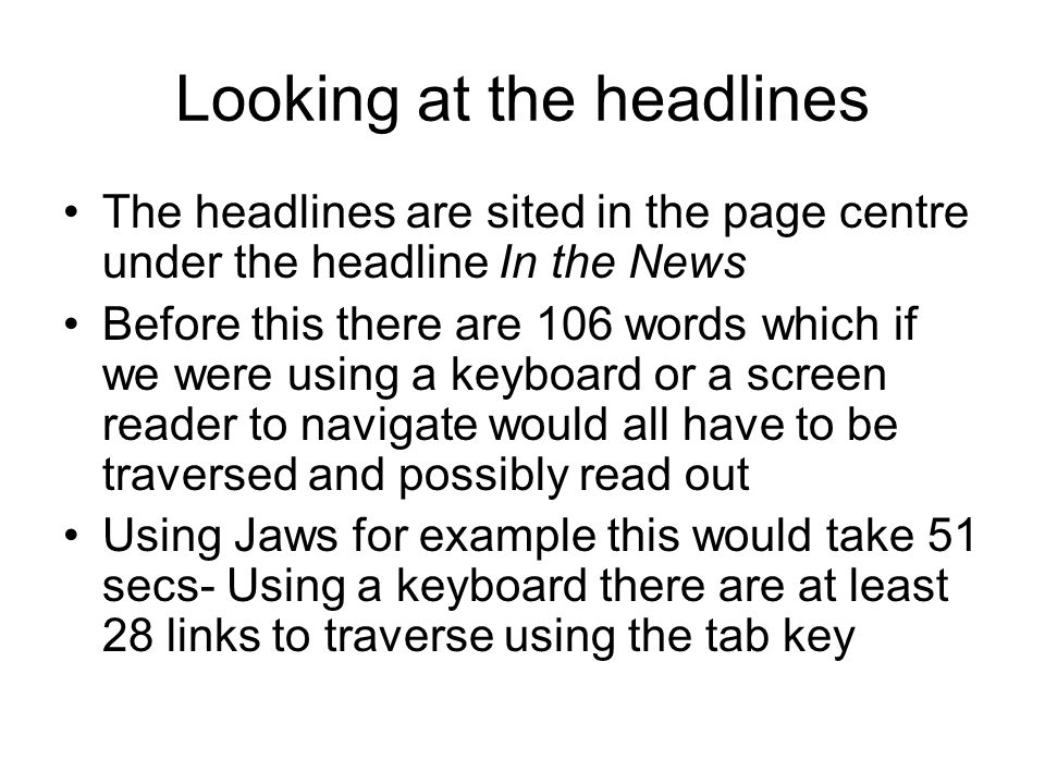 Looking at the headlines The headlines are sited in the page centre under the headline In the News Before this there are 106 words which if we were using a keyboard or a screen reader to navigate would all have to be traversed and possibly read out Using Jaws for example this would take 51 secs- Using a keyboard there are at least 28 links to traverse using the tab key