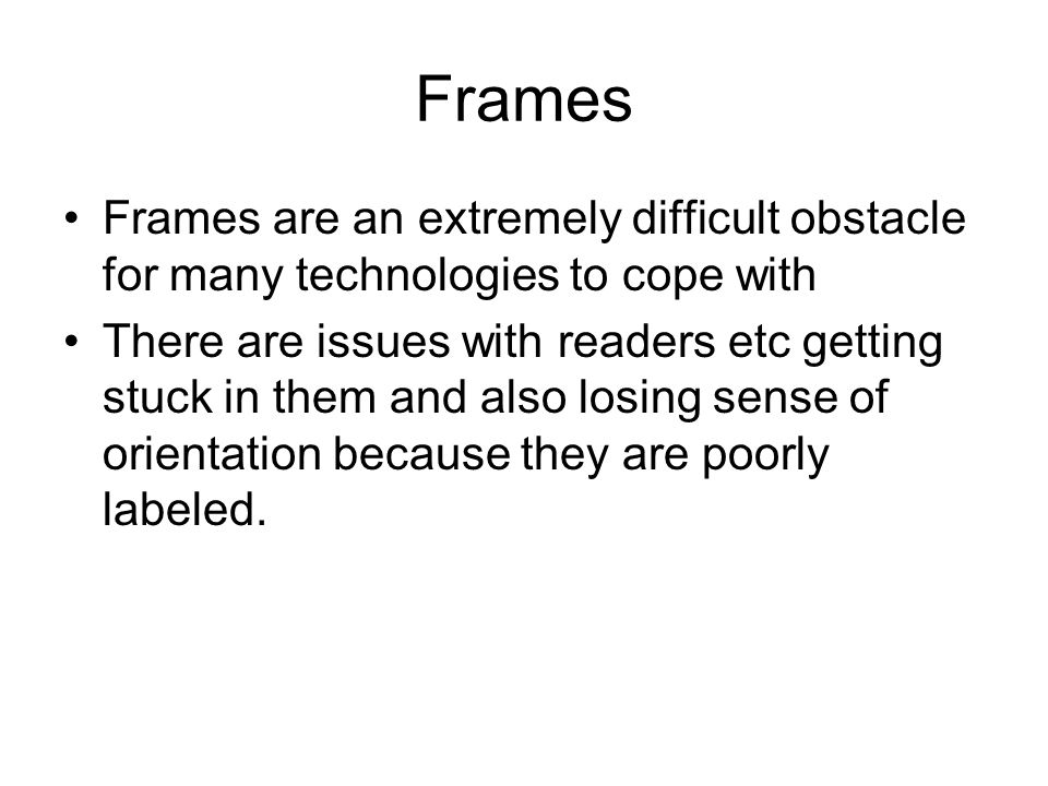 Frames Frames are an extremely difficult obstacle for many technologies to cope with There are issues with readers etc getting stuck in them and also losing sense of orientation because they are poorly labeled.