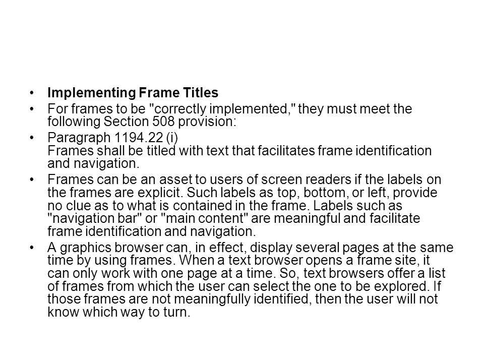Implementing Frame Titles For frames to be correctly implemented, they must meet the following Section 508 provision: Paragraph 1194.22 (i) Frames shall be titled with text that facilitates frame identification and navigation.