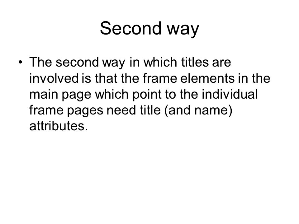 Second way The second way in which titles are involved is that the frame elements in the main page which point to the individual frame pages need title (and name) attributes.