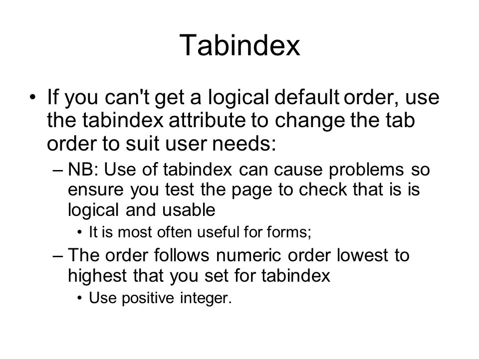 Tabindex If you can t get a logical default order, use the tabindex attribute to change the tab order to suit user needs: –NB: Use of tabindex can cause problems so ensure you test the page to check that is is logical and usable It is most often useful for forms; –The order follows numeric order lowest to highest that you set for tabindex Use positive integer.