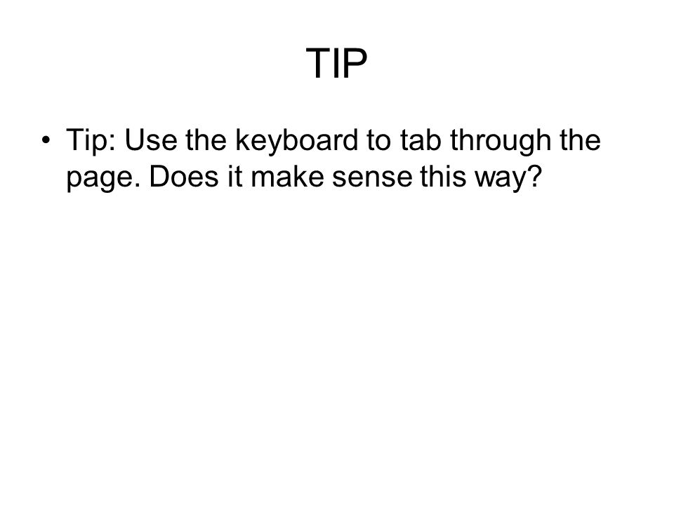 TIP Tip: Use the keyboard to tab through the page. Does it make sense this way?