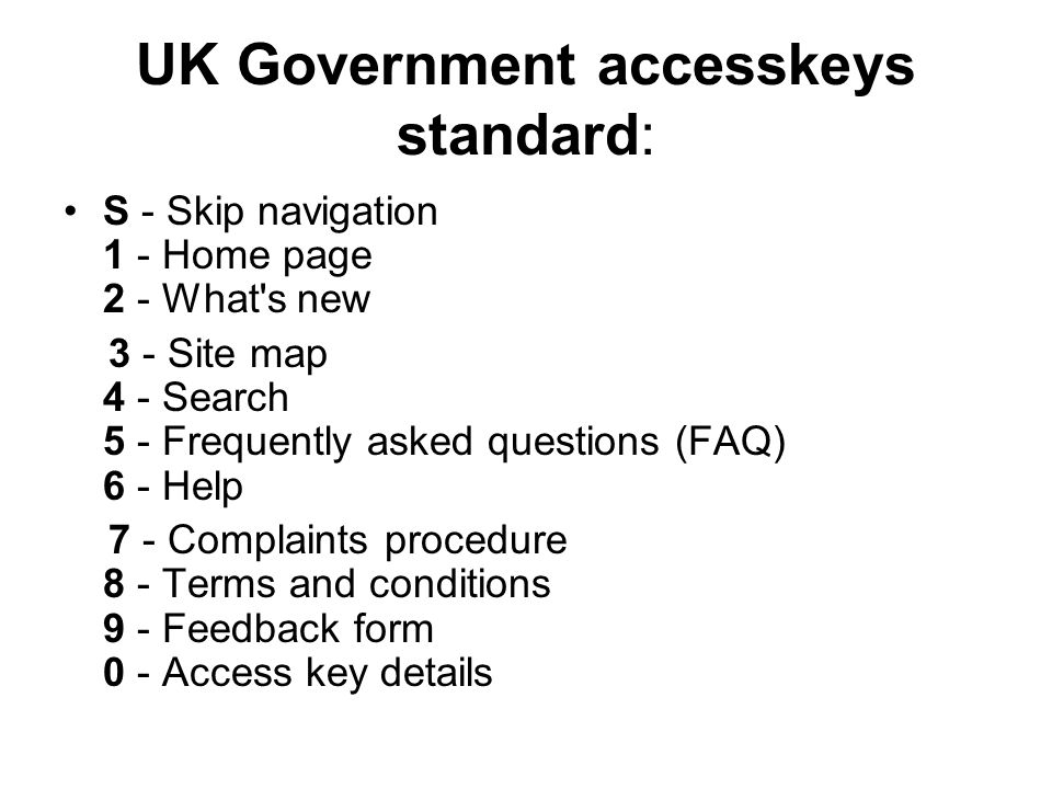 UK Government accesskeys standard: S - Skip navigation 1 - Home page 2 - What s new 3 - Site map 4 - Search 5 - Frequently asked questions (FAQ) 6 - Help 7 - Complaints procedure 8 - Terms and conditions 9 - Feedback form 0 - Access key details