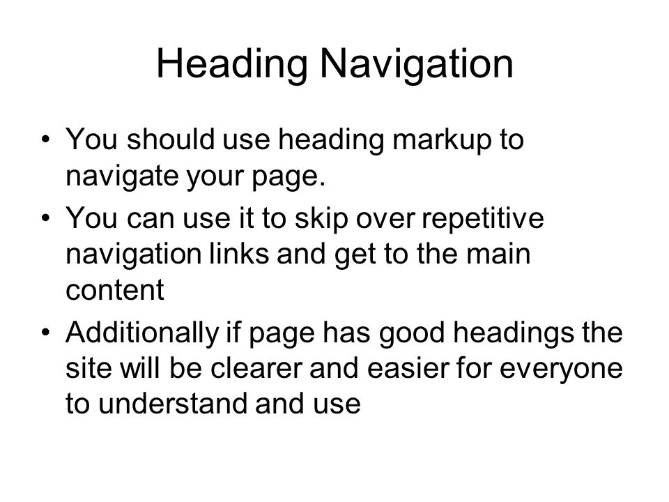 Heading Navigation You should use heading markup to navigate your page.