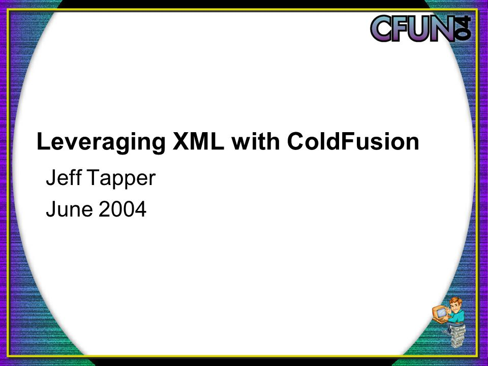 Leveraging XML with ColdFusion Jeff Tapper June 2004