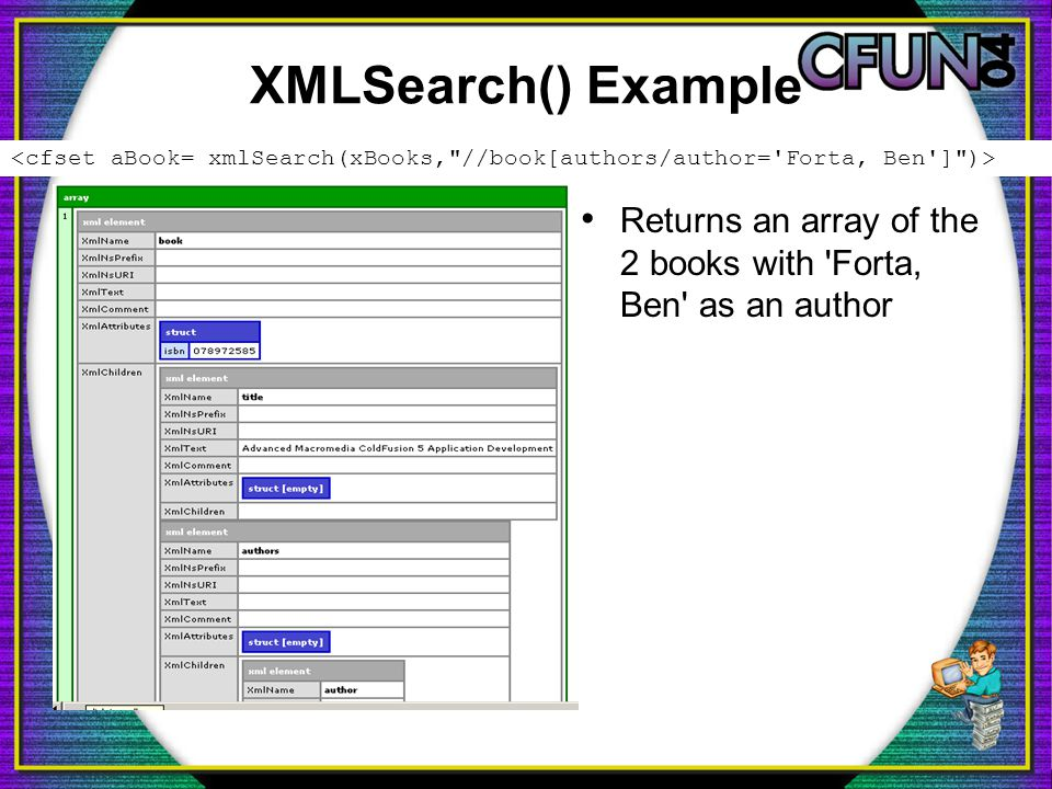 XMLSearch() Example Returns an array of the 2 books with Forta, Ben as an author