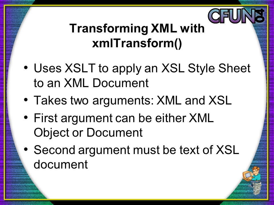 Transforming XML with xmlTransform() Uses XSLT to apply an XSL Style Sheet to an XML Document Takes two arguments: XML and XSL First argument can be either XML Object or Document Second argument must be text of XSL document