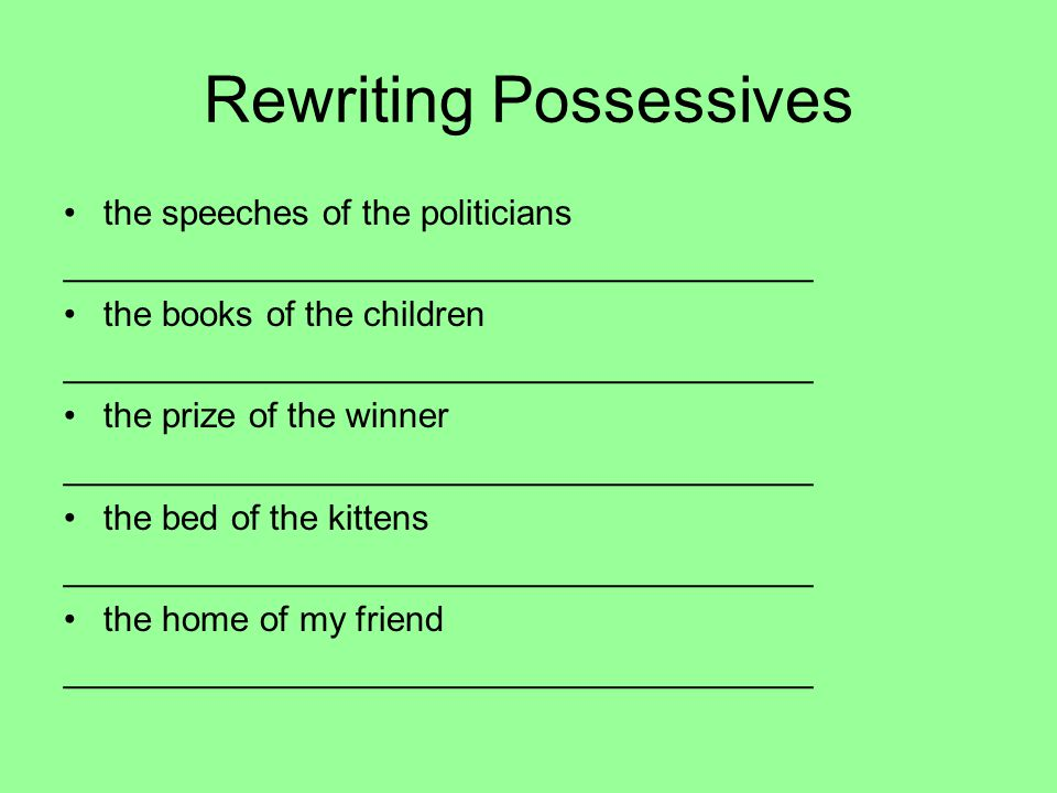 Rewriting Possessives the speeches of the politicians ______________________________________ the books of the children ______________________________________ the prize of the winner ______________________________________ the bed of the kittens ______________________________________ the home of my friend ______________________________________