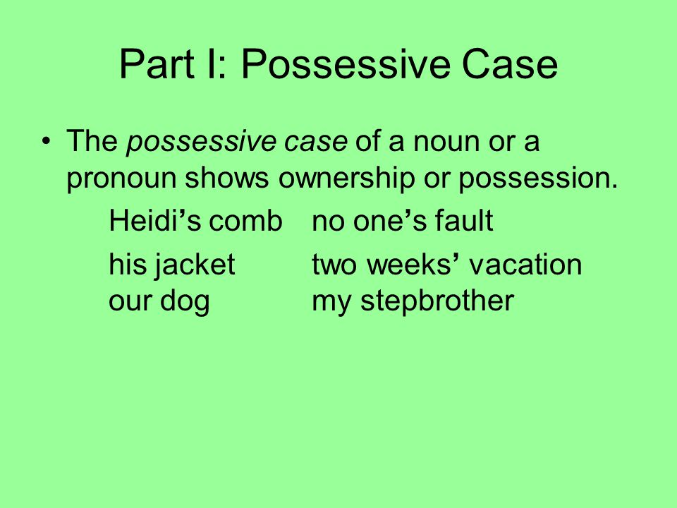 Part I: Possessive Case The possessive case of a noun or a pronoun shows ownership or possession. Heidi's combno one's fault his jackettwo weeks' vaca