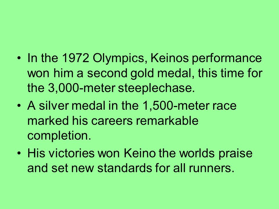 In the 1972 Olympics, Keinos performance won him a second gold medal, this time for the 3,000-meter steeplechase. A silver medal in the 1,500-meter ra