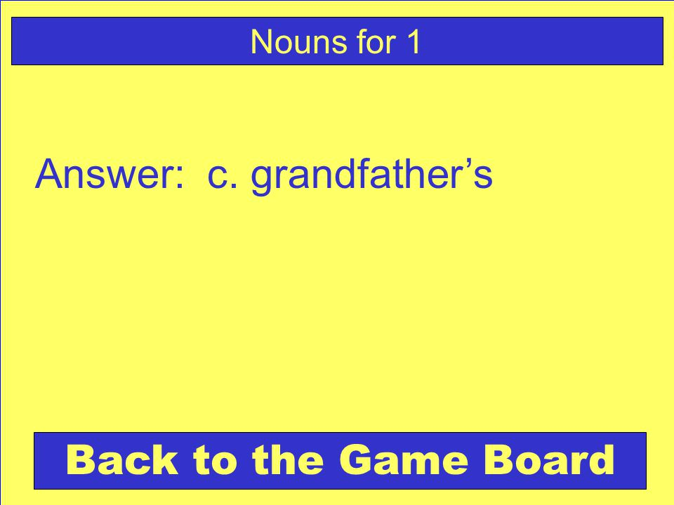 Answer: c. grandfather's Back to the Game Board Nouns for 1