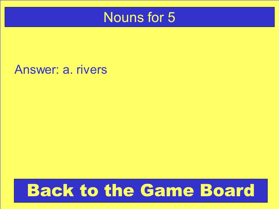 Answer: a. rivers Back to the Game Board Nouns for 5