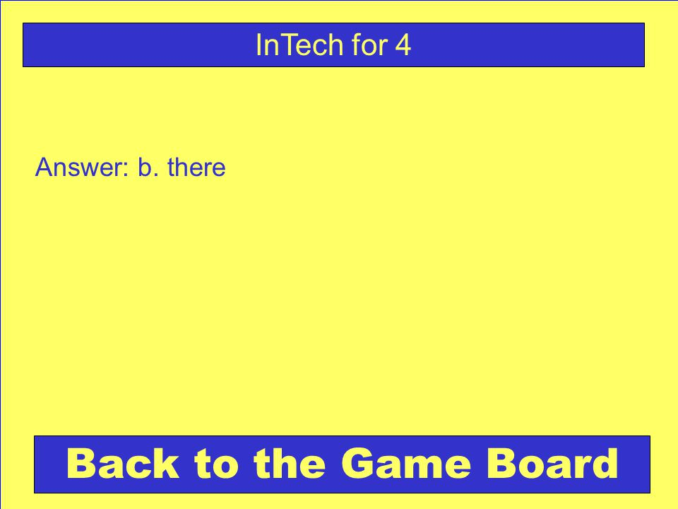 Answer: b. there Back to the Game Board InTech for 4