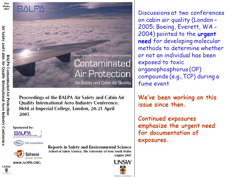 Discussions at two conferences on cabin air quality (London – 2005; Boeing, Everett, WA - 2004) pointed to the urgent need for developing molecular methods to determine whether or not an individual has been exposed to toxic organophosphorus (OP) compounds (e.g.,TCP) during a fume event We've been working on this issue since then.