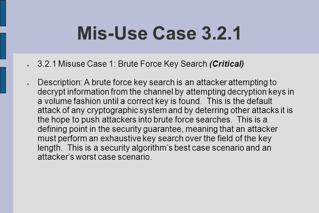 Mis-Use Case 3.2.1 ● 3.2.1 Misuse Case 1: Brute Force Key Search (Critical) ● Description: A brute force key search is an attacker attempting to decrypt information from the channel by attempting decryption keys in a volume fashion until a correct key is found.