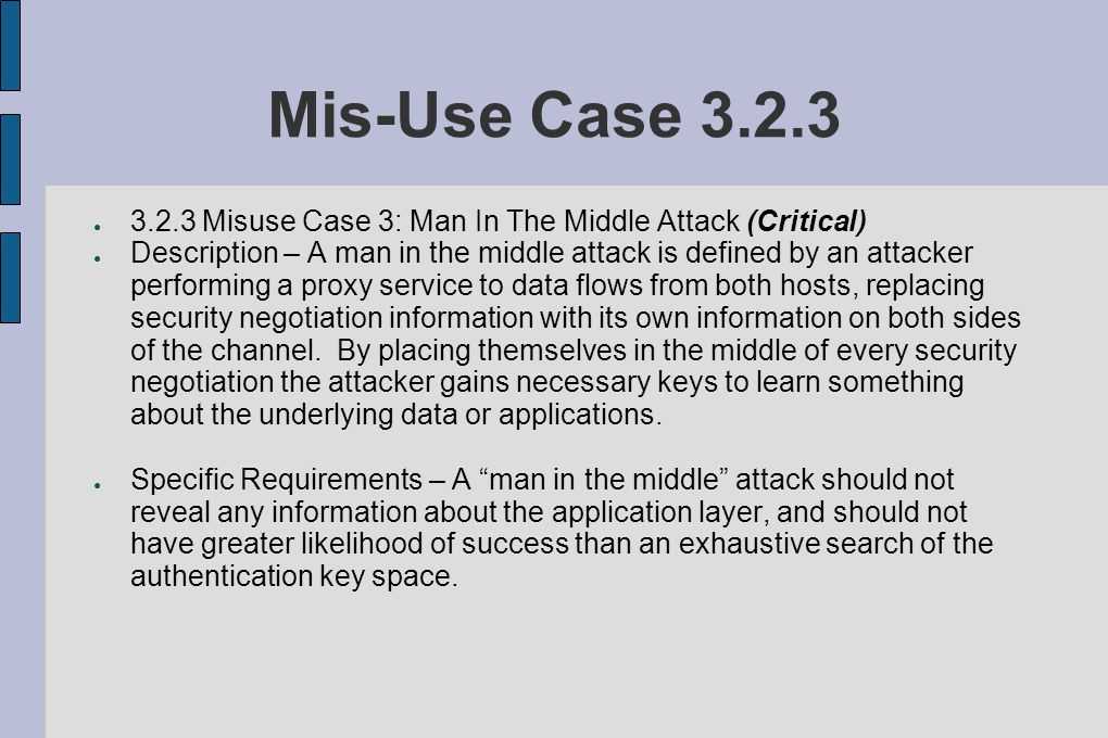 Mis-Use Case 3.2.3 ● 3.2.3 Misuse Case 3: Man In The Middle Attack (Critical) ● Description – A man in the middle attack is defined by an attacker performing a proxy service to data flows from both hosts, replacing security negotiation information with its own information on both sides of the channel.
