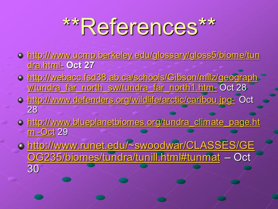 **References** http://www.ucmp.berkeley.edu/glossary/gloss5/biome/tun dra.html-http://www.ucmp.berkeley.edu/glossary/gloss5/biome/tun dra.html- Oct 27 http://www.ucmp.berkeley.edu/glossary/gloss5/biome/tun dra.html- http://webacc.fsd38.ab.ca/schools/Gibson/milz/geograph y/tundra_far_north_sw/tundra_far_north1.htm-http://webacc.fsd38.ab.ca/schools/Gibson/milz/geograph y/tundra_far_north_sw/tundra_far_north1.htm- Oct 28 http://webacc.fsd38.ab.ca/schools/Gibson/milz/geograph y/tundra_far_north_sw/tundra_far_north1.htm- http://www.defenders.org/wildlife/arctic/caribou.jpg-http://www.defenders.org/wildlife/arctic/caribou.jpg- Oct 28 http://www.defenders.org/wildlife/arctic/caribou.jpg- http://www.blueplanetbiomes.org/tundra_climate_page.ht m -Octhttp://www.blueplanetbiomes.org/tundra_climate_page.ht m -Oct 29 http://www.blueplanetbiomes.org/tundra_climate_page.ht m -Oct http://www.runet.edu/~swoodwar/CLASSES/GE OG235/biomes/tundra/tunill.html#tunmathttp://www.runet.edu/~swoodwar/CLASSES/GE OG235/biomes/tundra/tunill.html#tunmat – Oct 30 http://www.runet.edu/~swoodwar/CLASSES/GE OG235/biomes/tundra/tunill.html#tunmat