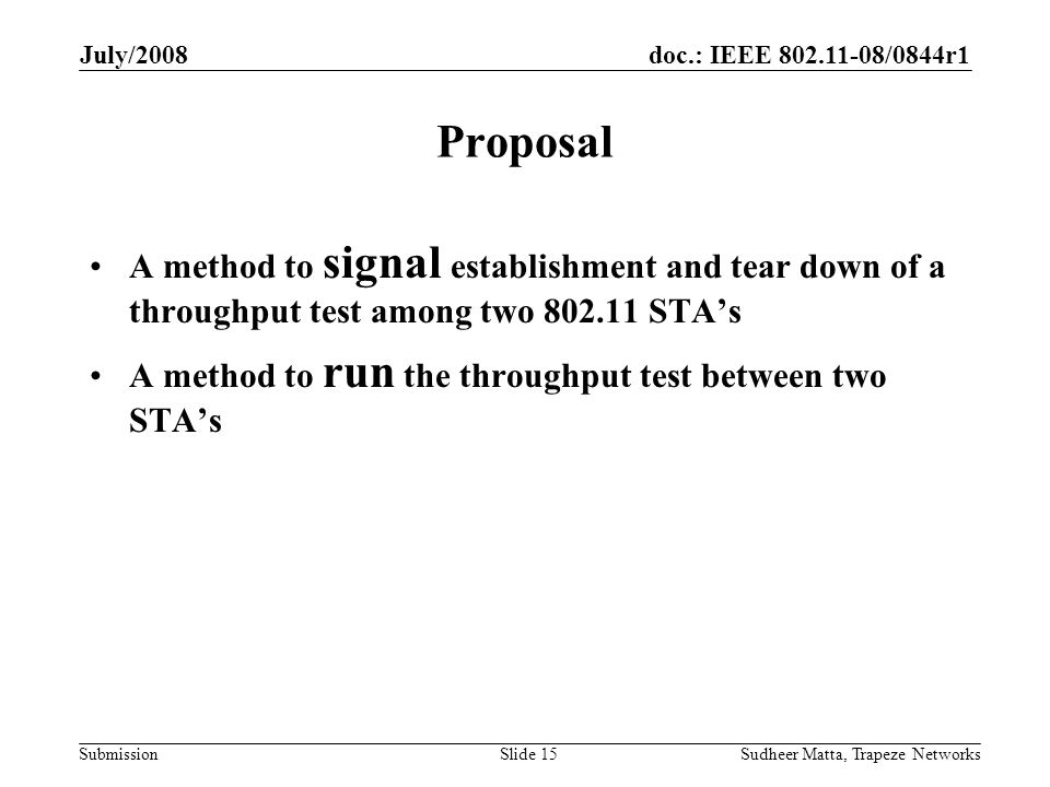 doc.: IEEE 802.11-08/0844r1 Submission July/2008 Sudheer Matta, Trapeze NetworksSlide 15 Proposal A method to signal establishment and tear down of a throughput test among two 802.11 STA's A method to run the throughput test between two STA's