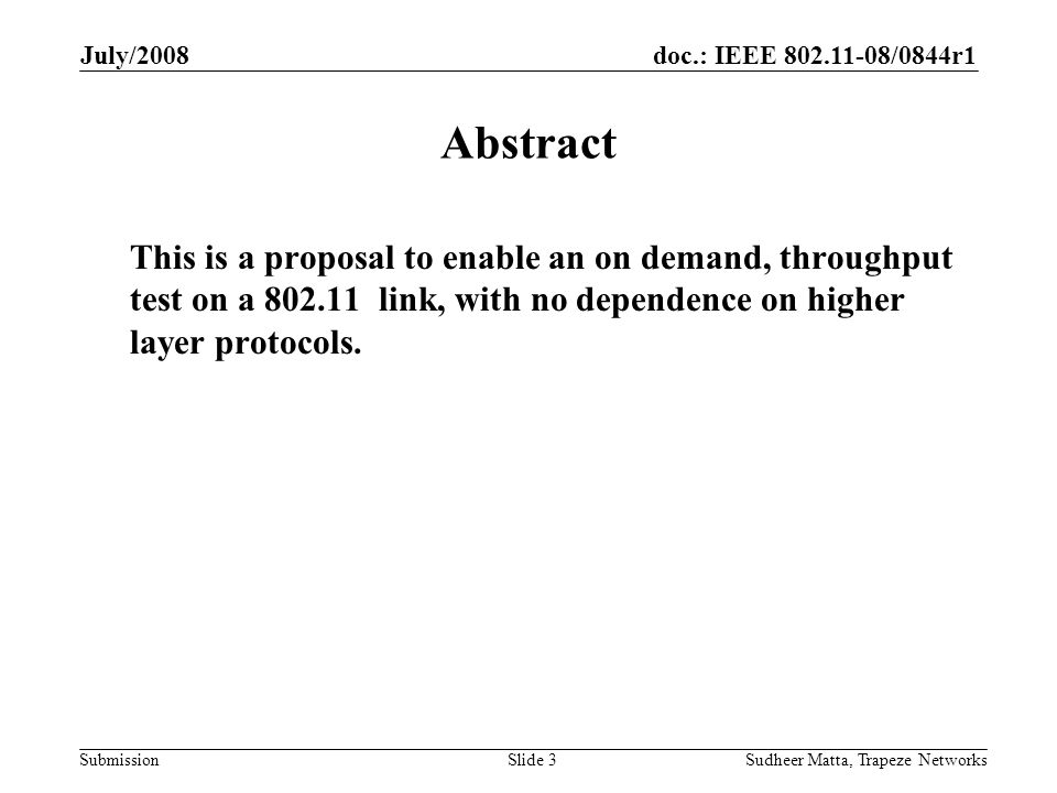 doc.: IEEE 802.11-08/0844r1 Submission July/2008 Sudheer Matta, Trapeze NetworksSlide 3 Abstract This is a proposal to enable an on demand, throughput test on a 802.11 link, with no dependence on higher layer protocols.