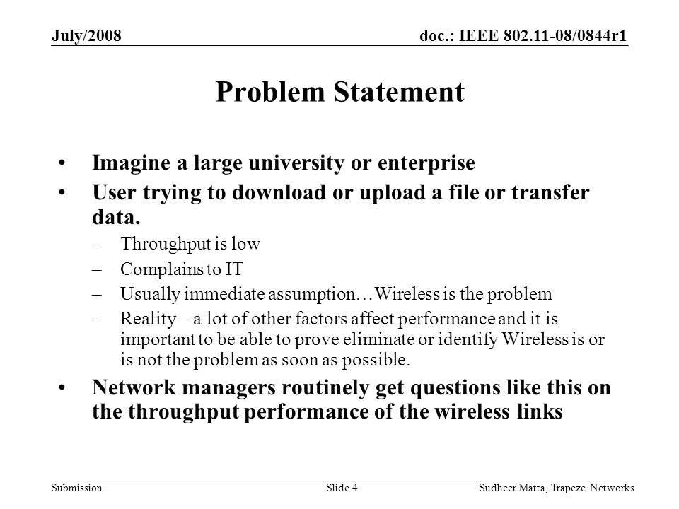 doc.: IEEE 802.11-08/0844r1 Submission July/2008 Sudheer Matta, Trapeze NetworksSlide 4 Problem Statement Imagine a large university or enterprise User trying to download or upload a file or transfer data.