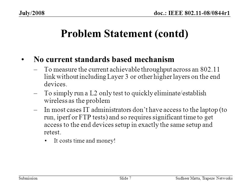 doc.: IEEE 802.11-08/0844r1 Submission July/2008 Sudheer Matta, Trapeze NetworksSlide 7 Problem Statement (contd) No current standards based mechanism –To measure the current achievable throughput across an 802.11 link without including Layer 3 or other higher layers on the end devices.