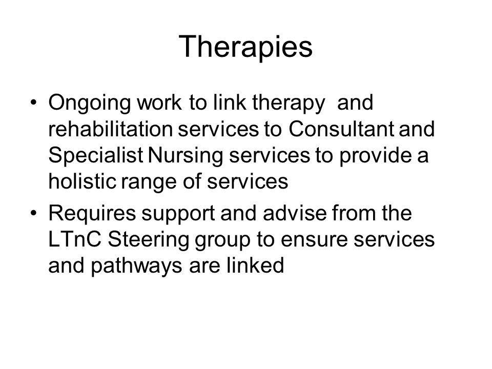 Therapies Ongoing work to link therapy and rehabilitation services to Consultant and Specialist Nursing services to provide a holistic range of services Requires support and advise from the LTnC Steering group to ensure services and pathways are linked