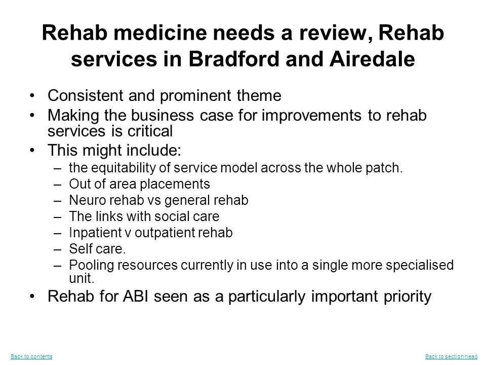 Rehab medicine needs a review, Rehab services in Bradford and Airedale Consistent and prominent theme Making the business case for improvements to rehab services is critical This might include: –the equitability of service model across the whole patch.