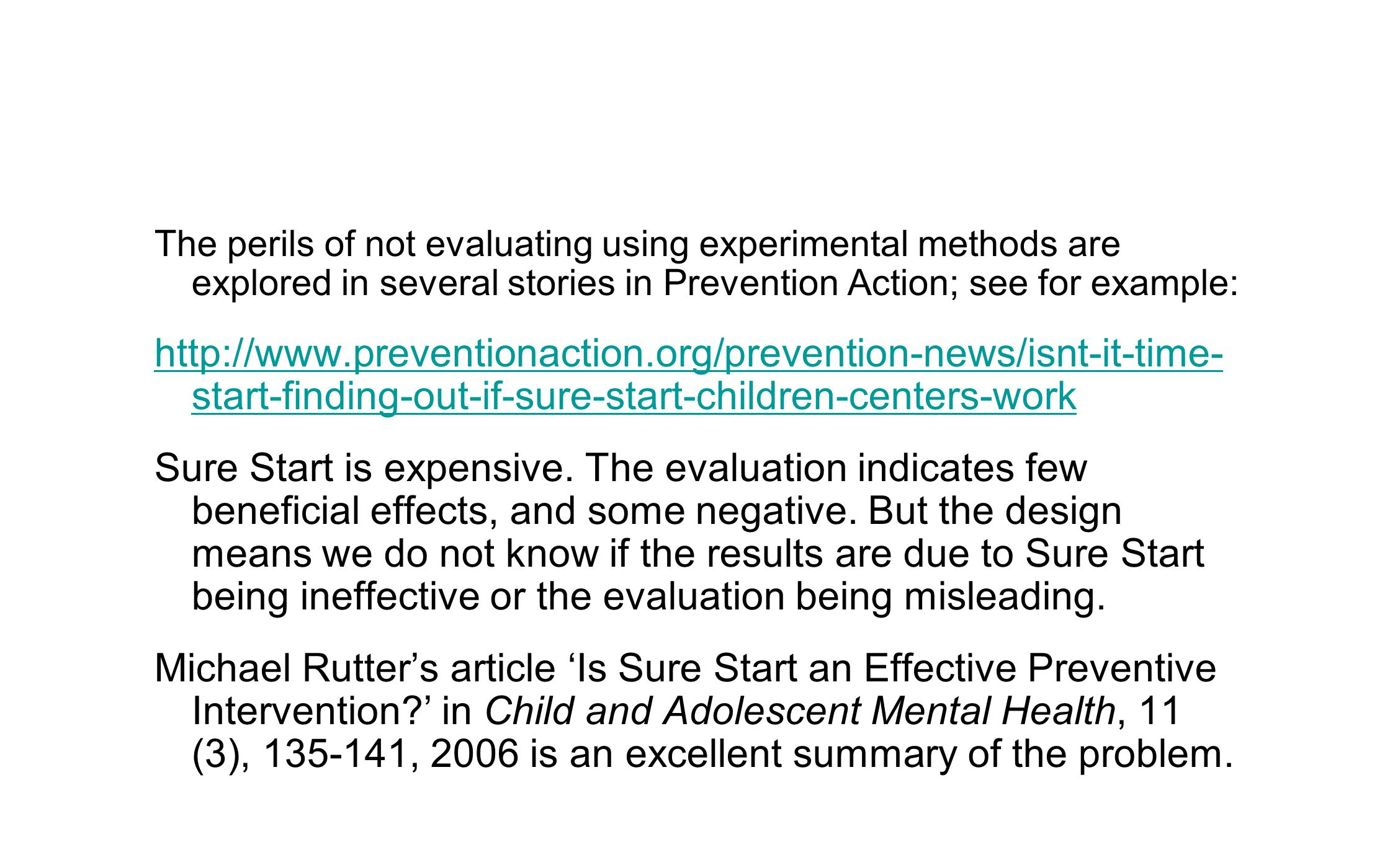 The perils of not evaluating using experimental methods are explored in several stories in Prevention Action; see for example: http://www.preventionaction.org/prevention-news/isnt-it-time- start-finding-out-if-sure-start-children-centers-work Sure Start is expensive.