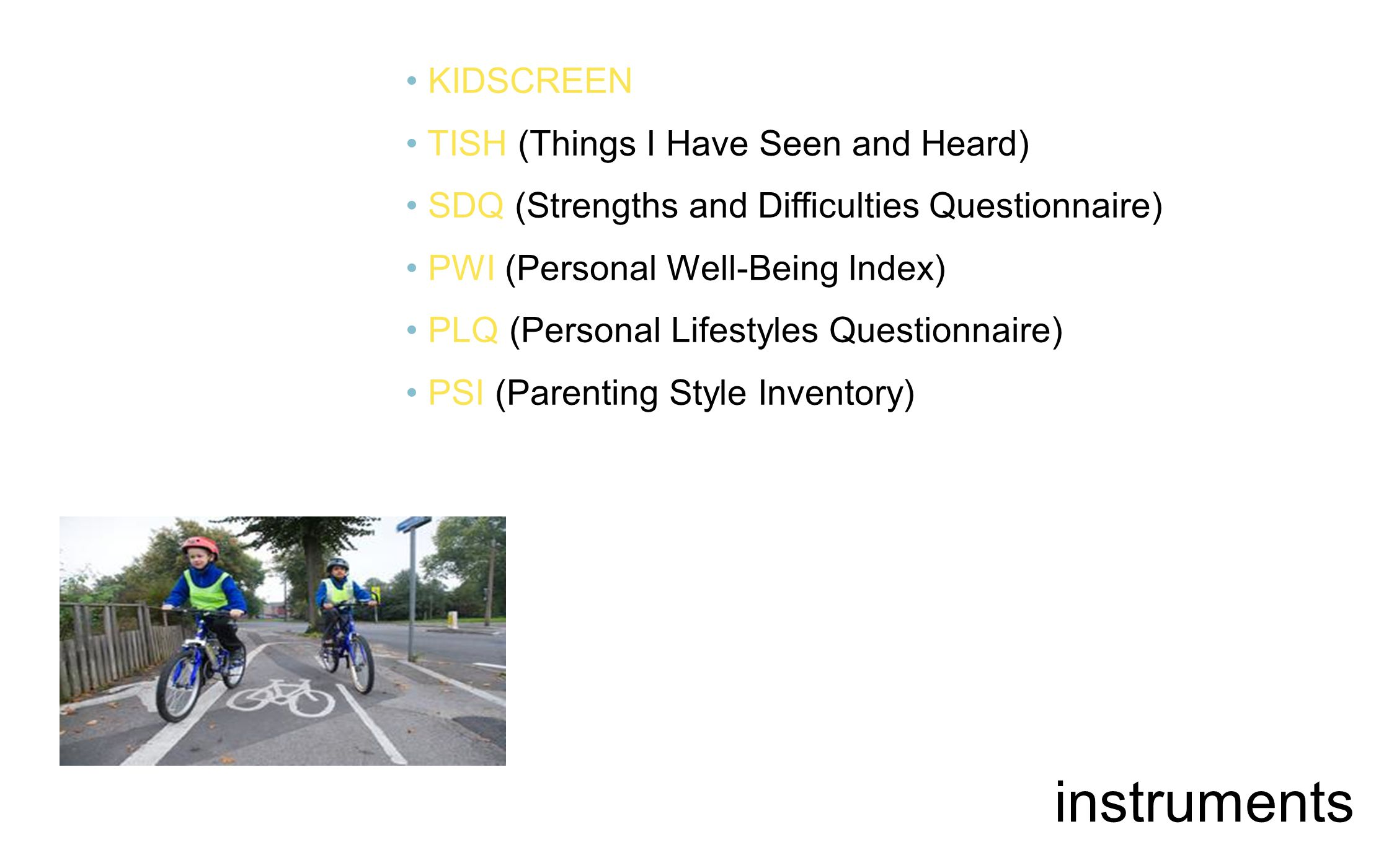 KIDSCREEN TISH (Things I Have Seen and Heard) SDQ (Strengths and Difficulties Questionnaire) PWI (Personal Well-Being Index) PLQ (Personal Lifestyles Questionnaire) PSI (Parenting Style Inventory) instruments